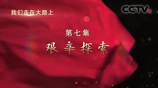 《我们走在大路上》 第七集 艰辛探索| CCTV