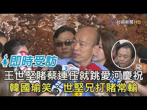 王世堅賭蔡連任就跳愛河慶祝 韓國瑜笑:世堅兄打賭常輸【即時受訪】