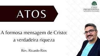 A formosa mensagem de Cristo - a verdadeira riqueza - Atos 3.1-10 I Rev. Ricardo Rios