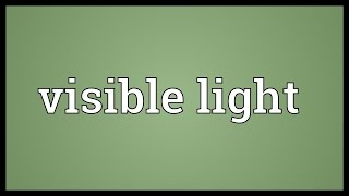 Visible light Meaning