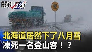 北海道居然下了八月雪 還凍死一名登山客的恐怖地球!? 關鍵時刻 20180817-5 馬西屏 王瑞德