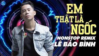Lê Bảo Bình Remix 2018 - Album Em Thật Là Ngốc Remix | Lk Nhạc Trẻ Remix Hay Nhất Lê Bảo Bình 2018