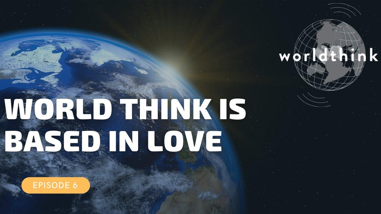 Episode 6: WorldThink is Based in Love