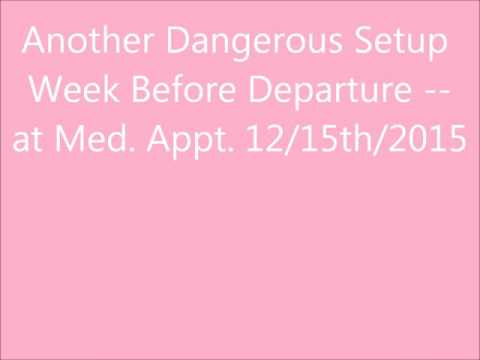 Another Dangerous Setup Week Before Departure, at Med. Appt. 12-15th-2015