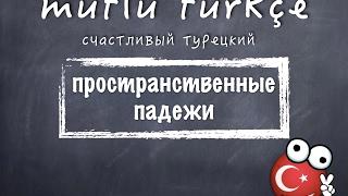 Счастливый турецкий. 15 урок. Пространственные падежи - местный, дательный, исходный