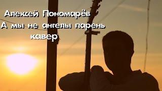 Алексей Пономарёв - А мы не ангелы парень
