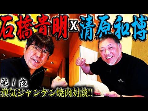 【清原x石橋・第1夜】漢気ジャンケン焼肉対談!!やっぱり清原はとんでもなかった!!