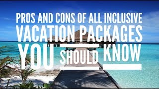 Pros and Cons of All Inclusive Vacation Packages You Should Know