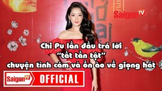 """Chi Pu lần đầu trả lời """"tất tần tật""""  ồn ào về chuyện tình cảm và về giọng hát - SAIGONTV"""