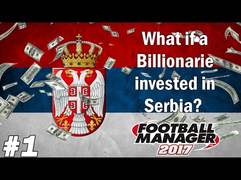 FM17 Experiment - What if a Billionaire invested in Serbia? - Football Manager 2017