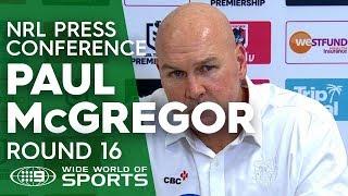 NRL Press Conference: Paul McGregor - Round 16 | NRL on Nine