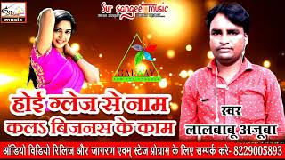 NEW GLAZE SONG 2018, SUPER HIT BHOJPURI GLAZE SONG, GALWAY SONG 2018, singer- lalbabu Ajuba hit song