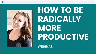 How to be Radically More Productive Webinar