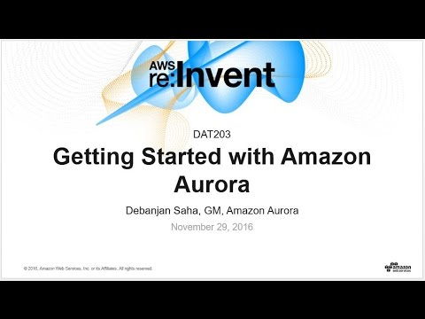 AWS re:Invent 2016: Getting Started with Amazon Aurora (DAT203)