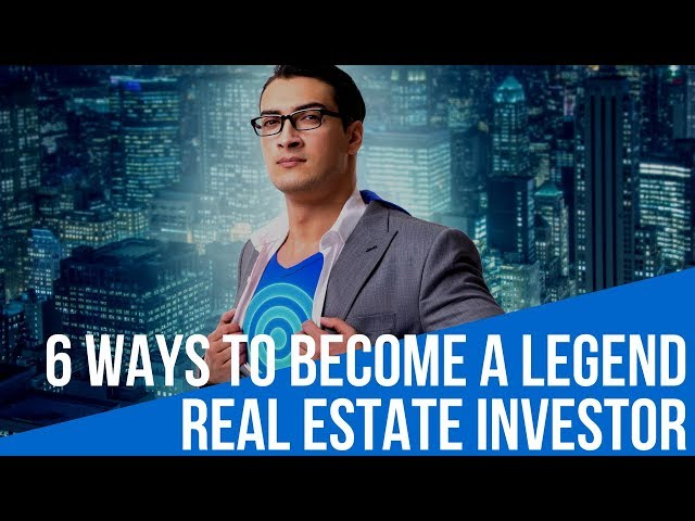 6 Ways to Become a Legend Real Estate Investor