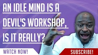 an idle mind is a devils workshop is it really??