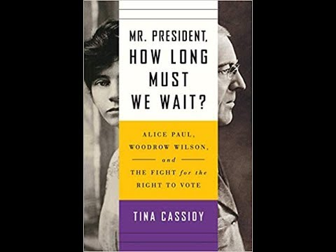 Mr. President, How Long Must We Wait? Alice Paul, Woodrow Wilson and the Fight for the Right to Vote