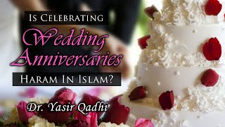 Is Celebrating Wedding Anniversaries Haram in Islam? ~ Dr. Yasir Qadhi