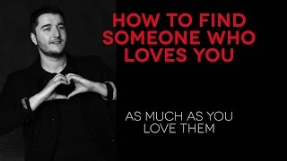 How to find someone who loves you as much as you love them.