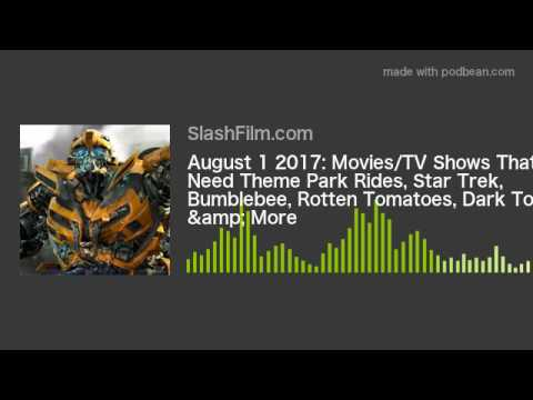 August 1 2017: Movies/TV Shows That Need Theme Park Rides, Star Trek, Bumblebee, Rotten Tomatoes, Da