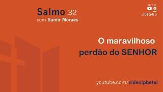 O maravilhoso perdão do SENHOR - Salmo 32 | Samir Moraes