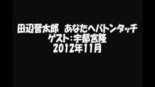 田辺晋太郎 あなたへバトンタッチ ゲスト:宇都宮隆 2012年11月