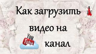 Как загрузить видео на youtube канал