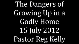 The Dangers of Growing Up in a Godly Home 15 July 2012 Pastor Reg Kelly