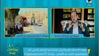 صباحك عندنا - احمد الشاعر : قوات الاحتلال الاسرائيلى و داعش الارهابية واحد نفس الفكر