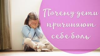 Почему дети причиняют себе боль