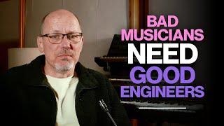 Bad Musicians Need Good Engineers