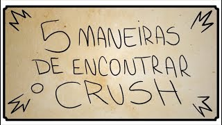 5 MANEIRAS DE ENCONTRAR O CRUSH