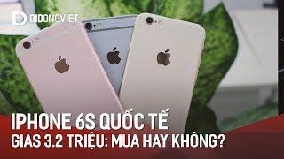 iPhone 6S quốc tế giá chỉ 3.2 triệu, mua hay không mua?
