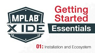 getting Started - MPLAB X IDE Essentials - 01: Installation and Ecosystem