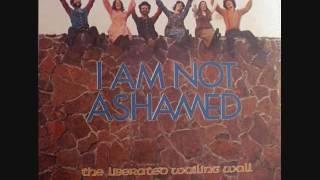 The Liberated Wailing Wall - I Am Not Ashamed