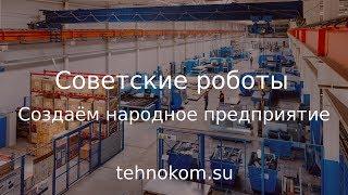 Создаём народное предприятие (Советские роботы)