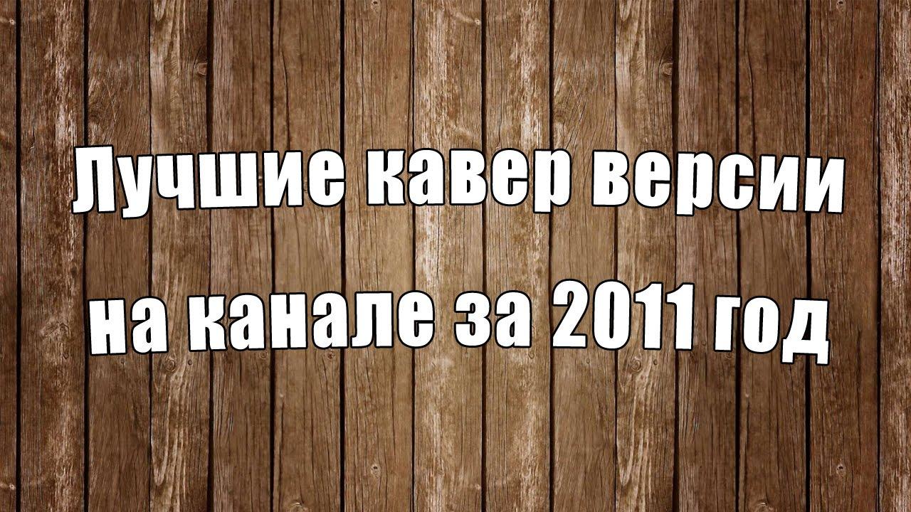 Лучшие кавер-версии на канале за 2011 год | Песни под гитару