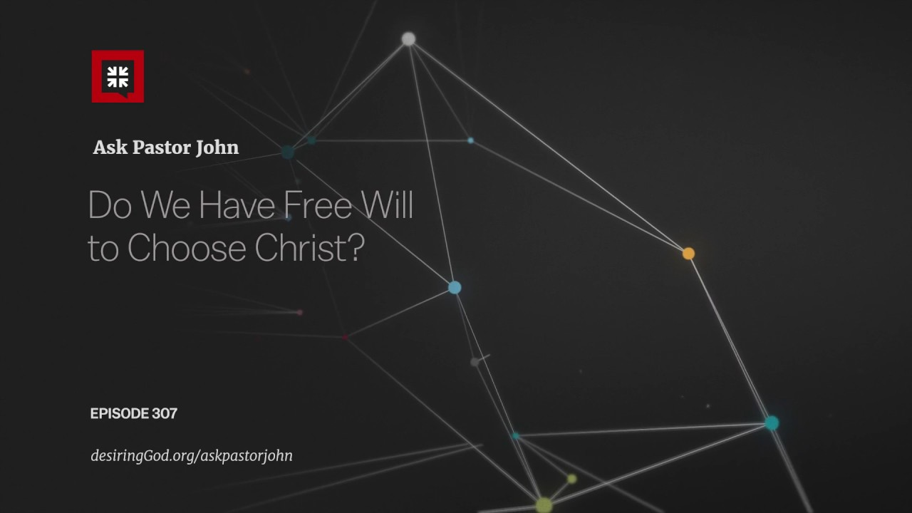 Do We Have Free Will to Choose Christ? // Ask Pastor John