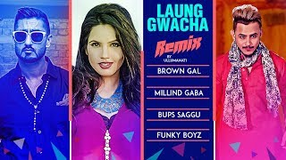 Remix: LAUNG GWACHA Song | Brown Gal | Millind Gaba | Bups Saggu | REMIX 2018