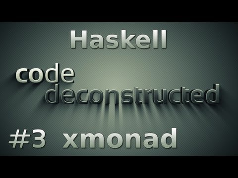xmonad (Haskell) on Code Deconstructed - Episode 3