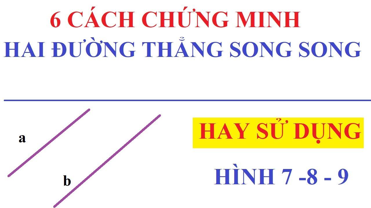 6 CÁCH CHỨNG MINH HAI ĐƯỜNG THẲNG SONG SONG HAY SỬ DỤNG TRONG HÌNH HỌC 7, 8, 9