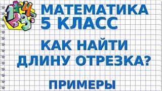 МАТЕМАТИКА 5 класс. КАК НАЙТИ ДЛИНУ ОТРЕЗКА? Примеры