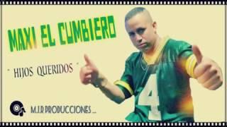Maxi El Cumbiero - Hijos Queridos (Difusión Agosto 2016) Exportando Cumbia Oficial