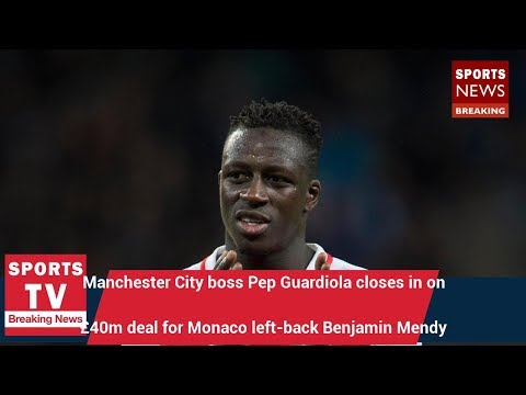 Manchester City boss Pep Guardiola closes in on £40m deal for Monaco left-back Benjamin Mendy |