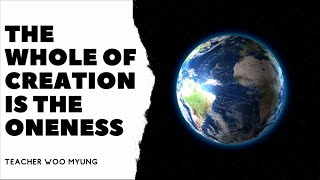 'The Whole of Creation Is The Oneness' From Nature's Flow By Teacher Woo Myung