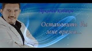 Аркадий Кобяков Остановить бы мне время...