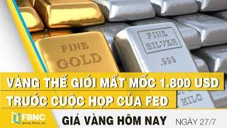 Giá vàng mới nhất 27/7 | Vàng thế giới mất mốc 1.800 USD trước cuộc họp của FED | FBNC
