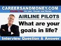 What are your goals in life? Job Interview Question & Answer for Airline Pilots