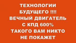 ТАКОГО ВАМ НИКТО НЕ ПОКАЖЕТ !!!ТЕХНОЛОГИИ БУДУЩЕГО !!!ВЕЧНЫЙ ДВИГАТЕЛЬ С КПД 600%
