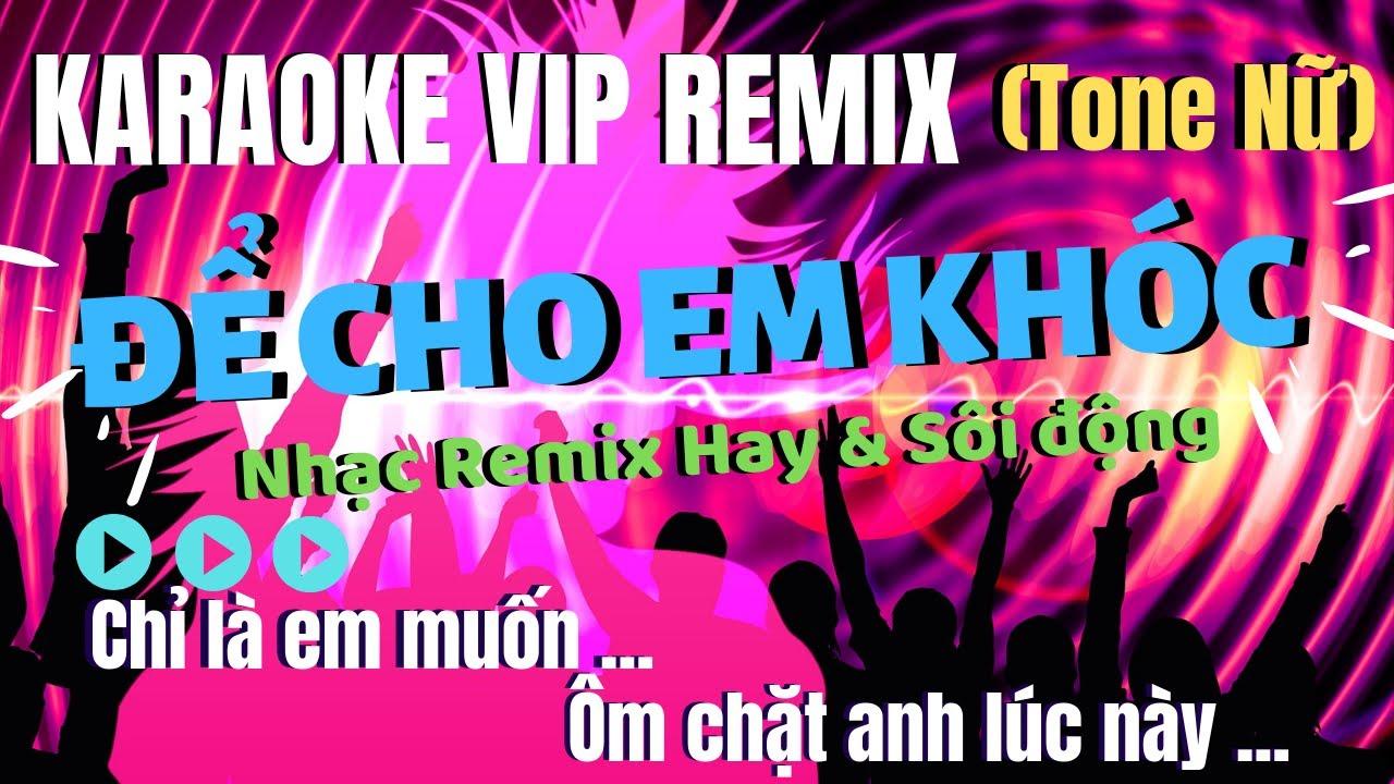 KARAOKE ĐỂ CHO EM KHÓC REMIX – Tone Nữ Hay và Sôi động nhất của KARAOKE VIP REMIX
